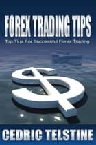 Forex Trading Tips: Top Tips For Successful Forex Trading ebook by Cedric Telstine