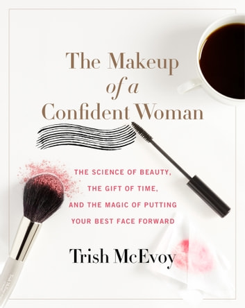 The Makeup of a Confident Woman - The Science of Beauty, the Gift of Time, and the Power of Putting Your Best Face Forward ebook by Trish McEvoy,Kristin Loberg