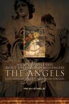What the Bible Says About the Heavenly Messengers: The Angels - A 21st Century Angelos (Messenger) for God ebook by Finis Jay Caldwell Jr.