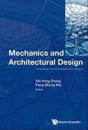Mechanics and Architectural Design - Proceedings of 2016 International Conference ebook by Shi-Hong Zhang,Peng-Sheng Wei
