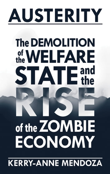 Austerity - The Demolition of the Welfare State and the Rise of the Zombie Economy ebook by Kerry-anne Mendoza