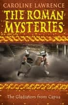 The Roman Mysteries: The Gladiators from Capua - Book 8 ebook by Caroline Lawrence