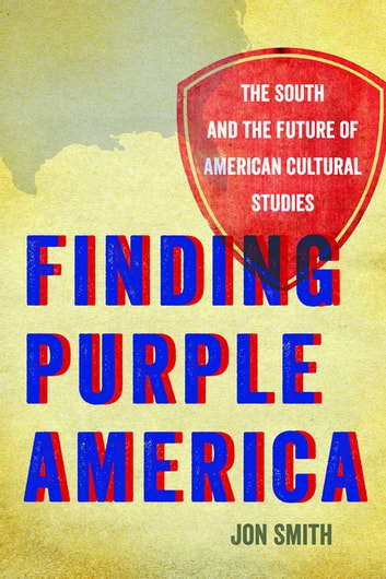 Finding Purple America - The South and the Future of American Cultural Studies ebook by Jon Smith,Riché Richardson