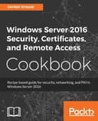 Windows Server 2016 Security, Certificates, and Remote Access Cookbook - Recipe-based guide for security, networking and PKI in Windows Server 2016 eBook by Jordan Krause