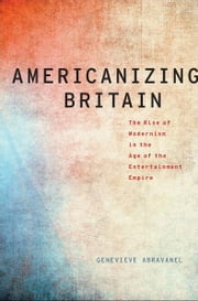 Americanizing Britain: The Rise of Modernism in the Age of the Entertainment Empire ebook by Genevieve Abravanel