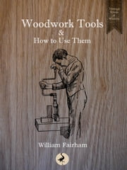 Woodwork Tools and How to Use Them ebook by William Fairham