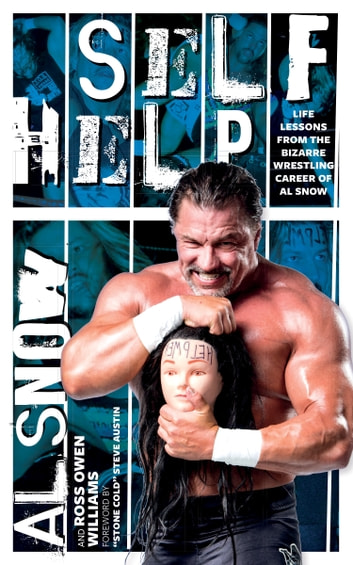 Self Help - Life Lessons from the Bizarre Wrestling Career of Al Snow ebook by Al Snow,Ross Owen Williams