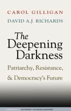 The Deepening Darkness - Patriarchy, Resistance, and Democracy's Future ebook by Carol Gilligan, David A. J.  Richards