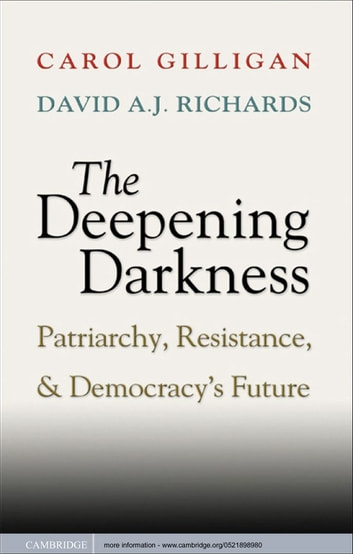 The Deepening Darkness - Patriarchy, Resistance, and Democracy's Future ebook by Carol Gilligan,David A. J.  Richards