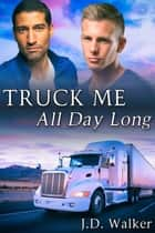 Truck Me All Day Long ebook by J.D. Walker