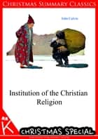 Institution of the Christian Religion [Christmas Summary Classics] ebook by John Calvin