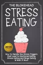 Stress Eating : How to Handle the Stress Triggers that Lead to Emotional Eating, Stress Eating and Binge Eating & Beat It Now! ebook by The Blokehead