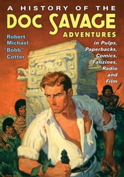 "A History of the Doc Savage Adventures in Pulps, Paperbacks, Comics, Fanzines, Radio and Film ebook by Robert Michael ""Bobb"" Cotter"