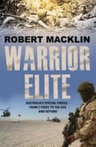 Warrior Elite - Australia's special forces – from Z Force and the SAS to the wars of the future ebook by Robert Macklin