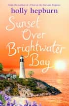 Sunset over Brightwater Bay - Part four in the sparkling new series by Holly Hepburn! ebook by