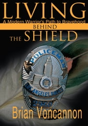 Living Behind the Shield - A Modern Warrior's Path to Bravehood ebook by Brian Voncannon