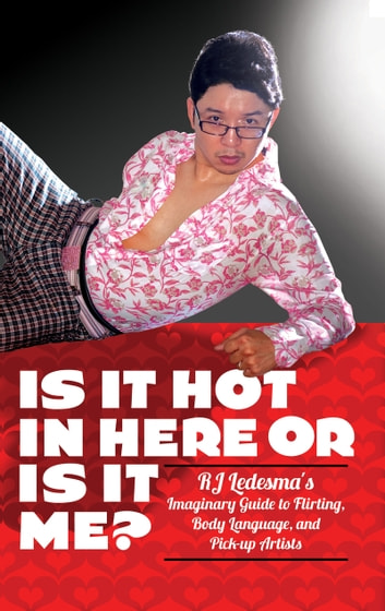 Is It Hot in Here or Is It Me? - RJ Ledesma's Imaginary Guide to Flirting, Body Language, and Pick-up Artists ebook by RJ Ledesma