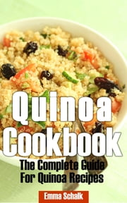 Quinoa Cookbook: The Complete Guide for Quinoa Recipes ebook by Emma Schalk