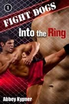 Fight Dogs (Book 1): Into the Ring ebook by Abbey Kypner