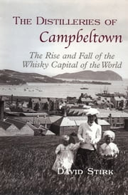 The Distilleries of Campbeltown - The Rise and Fall of the Whisky Capital of the World ebook by David Stirk
