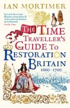 The Time Traveller's Guide to Restoration Britain - Life in the Age of Samuel Pepys, Isaac Newton and The Great Fire of London ebook by