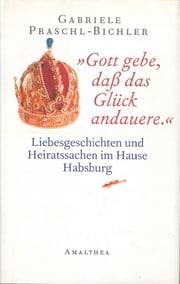 """Gott gebe, daß das Glück andauere."" - Liebesgeschichten und Heiratssachen im Hause Habsburg ebook by Kobo.Web.Store.Products.Fields.ContributorFieldViewModel"