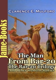 The Man From Bar-20 : The Bar-20 Trilogy : and Other Western Stories - ( 8 Works of Clarence E. Mulford ) ebook by Clarence E. Mulford