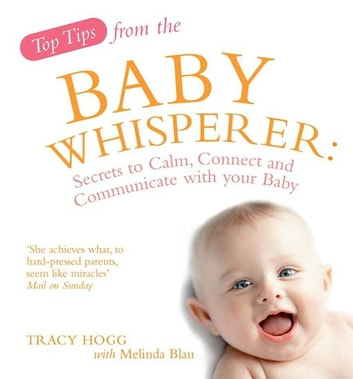Top Tips from the Baby Whisperer - Secrets to Calm, Connect and Communicate with your Baby ebook by Tracy Hogg,Melinda Blau
