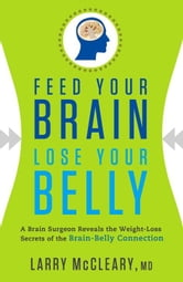 Feed Your Brain Lose Your Belly: A Brain Surgeon Reveals the Weight-Loss Secrets of the Brain-Belly Connection ebook by McCleary,Larry