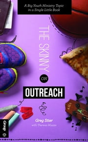 The Skinny on Outreach - A Big Youth Ministry Topic in a Single Little Book ebook by Greg Stier,Theresa Mazza