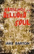 Ramblings of a Deluded Soul ebook by Jake Barton