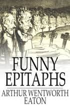 Funny Epitaphs ebook by Arthur Wentworth Eaton