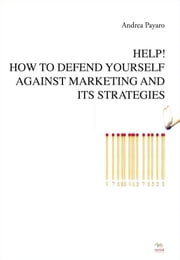 Help! How to defend yourself against marketing and its strategies ebook by Andrea Payaro