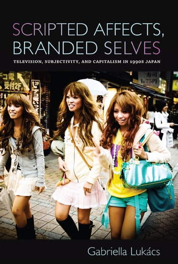 Scripted Affects, Branded Selves - Television, Subjectivity, and Capitalism in 1990s Japan ebook by Gabriella Lukács