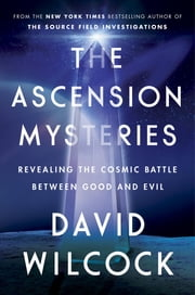 The Ascension Mysteries - Revealing the Cosmic Battle Between Good and Evil ebook by David Wilcock