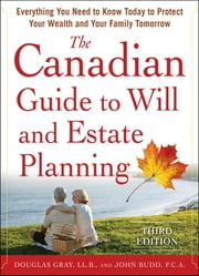 The Canadian Guide to Will and Estate Planning: Everything You Need to Know Today to Protect Your Wealth and Your Family Tomorrow 3E - Everything You Need to Know Today to Protect Your Wealth and Your Family Tomorrow 3E ebook by Douglas Gray,John Budd