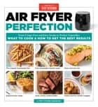 Air Fryer Perfection - From Crispy Fries and Juicy Steaks to Perfect Vegetables, What to Cook & How to Get the Best Results eBook by America's Test Kitchen