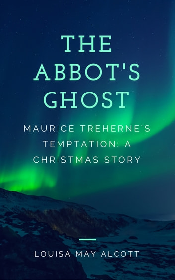 The Abbot's Ghost (Annotated) - Maurice Treherne's Temptation: A Christmas Story ebook by Louisa May Alcott