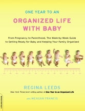 One Year to an Organized Life with Baby - From Pregnancy to Parenthood, the Week-by-Week Guide to Getting Ready for Baby and Keeping Your Fami ebook by Regina Leeds
