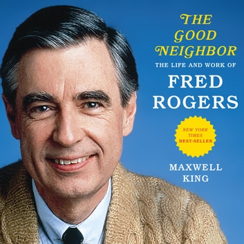 The Good Neighbor - The Life and Work of Fred Rogers audiobook by Maxwell King