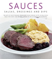 Sauces, Salsas, Dressings and Dips: Transform Your Cooking with 150 Delicious Ideas for Every Kind of Dish, Shown in 300 Stunning Photographs ebook by Christine France