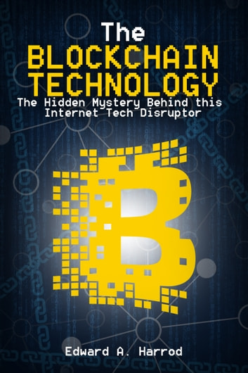 The Blockchain Technology - The Hidden Mystery Behind this Internet Tech Disruptor eBook by Edward Harrod