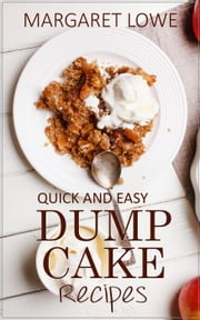 Dump Cake Recipes: Simple 1-Step Recipes for Quick, Delicious Cakes and Desserts ebook by Margaret Lowe