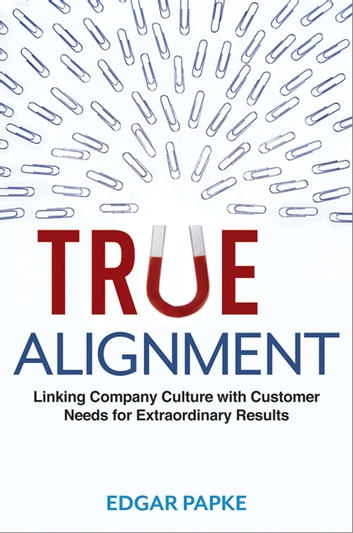 True Alignment - Linking Company Culture with Customer Needs for Extraordinary Results ebook by Edgar Papke