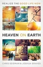 Heaven on Earth - Realizing the Good Life Now ebook by Joshua Graves, Chris Seidman