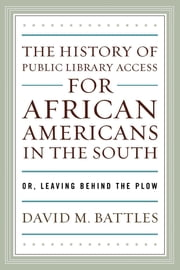 The History of Public Library Access for African Americans in the South - Or, Leaving Behind the Plow ebook by David M. Battles