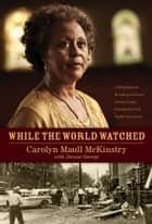 While the World Watched - A Birmingham Bombing Survivor Comes of Age during the Civil Rights Movement ebook by Denise George, Carolyn McKinstry