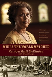 While the World Watched - A Birmingham Bombing Survivor Comes of Age during the Civil Rights Movement ebook by Carolyn Maull McKinstry,Denise George