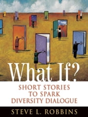 What If? - Short Stories to Spark Diversity Dialogue ebook by Steve  Long-Nguyen Robbins