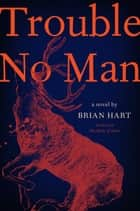 Trouble No Man - A Novel ebook by Brian Hart